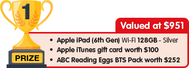 1st Prize - valued at $951 - Apple iPad 128GB Silver plus $100 Apple iTunes gift card plus Reading Eggs BTS Pack worth $252