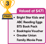 3rd Prize - valued at $471 - Bright Star Kids and Reading Eggs BTS Book Pack plus Booktopia Voucher plus Greater Union Family Movie Pass